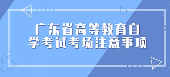 广东省高等教育自学考试考场注意事项