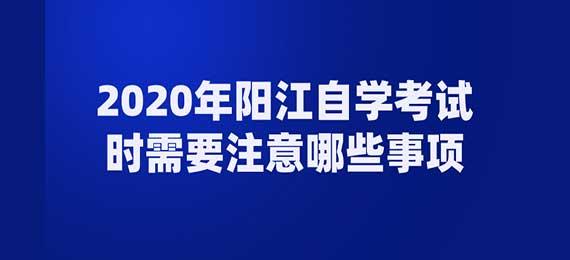 2020年阳江自学考试时需要注意哪些事项
