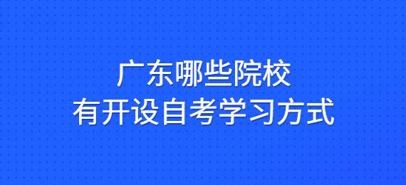 广东哪些院校有开设自考学习方式