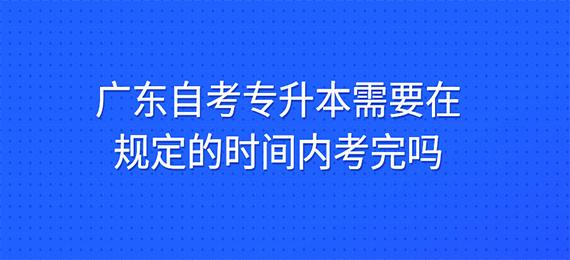 广东自考专升本需要在规定的时间内考完吗